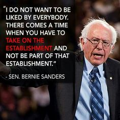 I do not want to be liked by everybody. There comes a time when have to take on the establishment and not be part of that establishment. Sen. Bernie Sanders