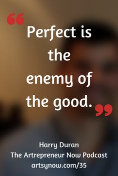 """Perfect is the enemy of good.""-Harry Duran"