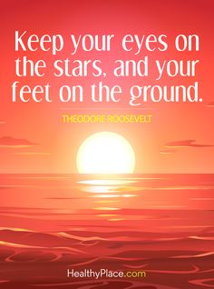 Positive Quote: Keep your eyes on the stars, and your feet on the ground - Theodore Roosevelt. www.HealthyPlace.com