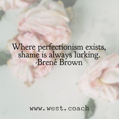 INSPIRATION - EILEEN WEST ​LIFE COACH | Where perfectionism exists, shame is always lurking. - Brené Brown | Eileen West Life Coach, Life Coach, inspiration, inspirational quotes, motivation, motivational quotes, quotes, daily quotes, self improvement, personal growth, creativity, creativity cheerleader, Brene Brown, Brene Brown quotes, Brené Brown, Brené Brown quotes, quote of the day, word wisdom