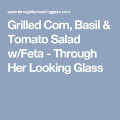 Grilled Corn, Basil & Tomato Salad w/Feta - Through Her Looking Glass