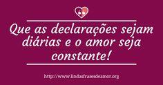 Que as declarações sejam diárias e o amor seja constante!