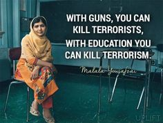 """""""With guns, you can kill terrorists. With education, you can kill terrorism.""""- Malala Yousafzai Yet it takes wisdom to know when to use which one at the proper moment. Motivacional Quotes, Great Quotes, Quotes To Live By, Inspirational Quotes, Brainy Quotes, Motivational, Faith In Humanity, Inspire Me, In This World"""