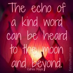 The echo is of a kind word can be heard to the moon and beyond. - Katrina Mayer #kindness