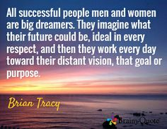 All successful people men and women are big dreamers. They imagine what their future could be, ideal in every respect, and then they work every day toward their distant vision, that goal or purpose. / Brian Tracy
