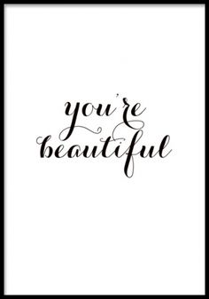 You're beautiful and don't let anyone tell you other wise