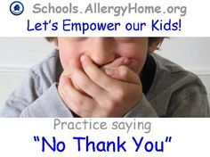 "Let's Empower our Kids: Practice different ways of politely saying ""No Thank You"" when offered food.  http://www.allergyhome.org/schools/"