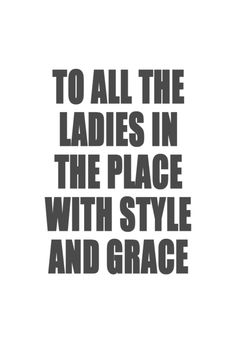 to all the ladies in this place with style and grace!