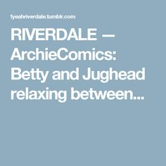 RIVERDALE — ArchieComics: Betty and Jughead relaxing between...