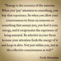 Energy is the currency of the universe. When you 'pay' attention to something, you buy that experience. So when you allow your consciousness to focus on someone or something that annoys you, you feed it your energy, and it reciprocates the experience of b Energy Quotes, E Mc2, Spiritual Awakening, Awakening Quotes, Spiritual Guidance, Spiritual Growth, Life Lessons, Wise Words, Namaste