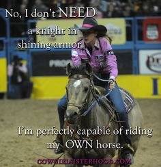 I don't NEED a knight in shining armor, I'm perfectly capable of riding my OWN horse! Via Cowgirlsisterhood.com