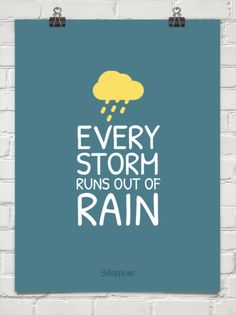 Every storm runs out of rain, just like every dark night turns into day, every dark cloud will fade away....every storm runs, runs out of rain