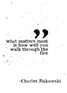 Charles Bukowski - What matters most is how well you walk through the - Image Quote Great Quotes, Quotes To Live By, Daily Quotes, Words Quotes, Sayings, Poetry Quotes, Quotes Quotes, Irish Quotes, Teen Quotes