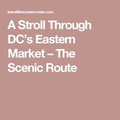 A Stroll Through DC's Eastern Market – The Scenic Route