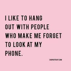 I like to hang out with people who make me forget to look at my phone life quotes quote wise quote inspirational quote inspiring quote attitude quotes friend quotes wisdom quotes better person quote