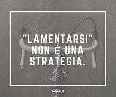 """""""Lamentarsi"""" non è una strategia. http://www.lefrasi.it/frase/lamentarsi-non-strategia/"""