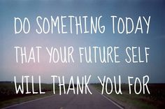 do something today that your future self will thank you +++Visit http://www.quotesarelife.com/ for more quotes about #teens and #growingup