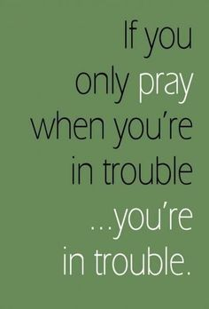 This is so true.. Pray each night morning evening and all day long if you will and can