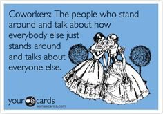 E-cards About Co-Workers | Funny Workplace Ecard: Coworkers: The people who stand around and talk ...