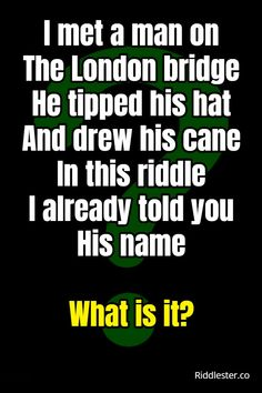 I met a man on the London bridge he tipped his hat and drew his cane in this riddle I already told you his name. What is it?