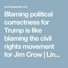 Blaming political correctness for Trump is like blaming the civil rights movement for Jim Crow | Lindy West | Opinion | The Guardian