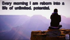 Every morning I am reborn into a life of unlimited potential.   Affirmations, positivity, inspirational, quote, love, happy, morning affirmation, motivation, health, wellness, life, happiness, powerful, uplifting, grateful, graduated