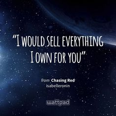 """""""I would sell everything I own for you"""" - from Chasing Red (on Wattpad) https://www.wattpad.com/143267979?utm_source=ios&utm_medium=pinterest&utm_content=share_quote&wp_page=quote&wp_uname=naughty_reader&wp_originator=2nRS21cTVvKpvzhCyD54alQPWpzV8Fb%2BK%2FHitKoeUWm%2FTInVB0KaIQKhMjbbcPIhEMXx2nnVydOD5FMGveemoZ2MGBq5F0RO%2FVB6M2MJpk9zdj%2FhNkICGDG9ly4LaFmW #quote #wattpad"""