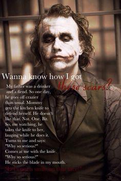 """""""Vuoi sapere come mi sono fatto queste cicatrici?...Mio padre era un alcolista e un maniaco e 1 notte dà di matto ancora più del solito…mamma prende un coltello da cucina per difendersi, ma a lui questo non piace neanche un pochetto! Allora mentre io li guardo, la colpisce col coltello, ridendo mentre lo fa…si gira verso di me e dice…perche sei cosi serio?! Viene verso di me con il coltello e mi ficca la lama in bocca. Mettiamo un bel sorriso su questo faccino! Perché sei così serio!"""""""