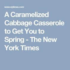 A Caramelized Cabbage Casserole to Get You to Spring - The New York Times