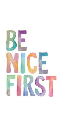 Be nice first. Always.