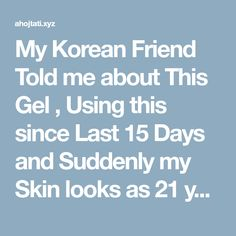 My Korean Friend Told me about This Gel , Using this since Last 15 Days and Suddenly my Skin looks as 21 years old !
