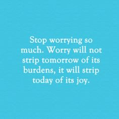 Worry stop worrying worries burdens today tomorrow life quote joy