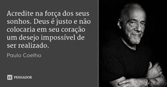Acredite na força dos seus sonhos. Deus é justo e não colocaria em seu coração um desejo impossível de ser realizado.... Frase de Paulo Coelho.