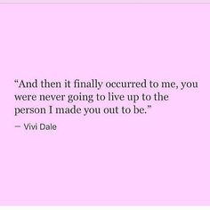 """And then it finally occurred to me, you were never going to live up to the person I made you out to be."" —Vivi Dale"