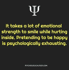 it takes a lot of emotional strength to smile while hurting inside. pretending to be happy is psychologically exhausting.
