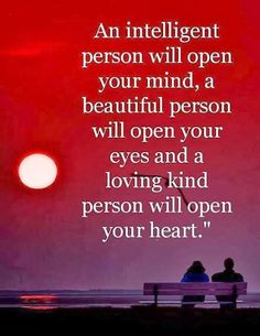 An intelligetn person will open your mind a lovign person will open your heart