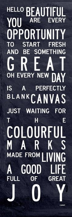 Hello Beautiful! You are every opportunity to start fresh and be something great. Oh, every new day is perfectly blank canvas just waiting for the colourful marks made from living a good life full of great joy!