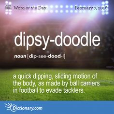 Dictionary.com's Word of the Day - dipsy-doodle - Slang. a quick dipping, sliding motion of the body, as made by ball carriers in football to evade tacklers.
