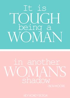 AMEN! It is TOUGH being a Woman in another Woman's shadow! - Beth Moore