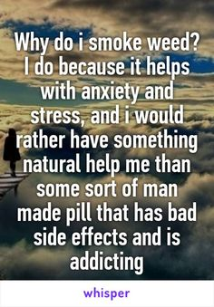 Why do i smoke weed? I do because it helps with anxiety and stress, and i would…
