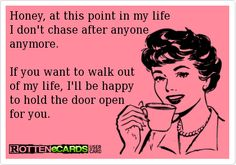 Honey, at this point in my life I don't chase after anyone anymore.  If you want to walk out of my life, I'll be happy to hol...