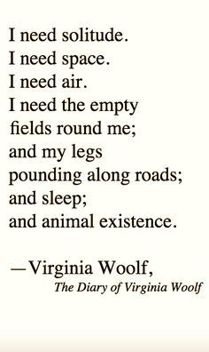 I need solitude. I need space. I need air. I need the empty fields round me; and my legs pounding along roads; and sleep; and animal existence. Poem by Virginia Woolf. Poem Quotes, Words Quotes, Life Quotes, Sayings, Lyric Quotes, Movie Quotes, The Words, Cool Words, Virginia Woolf Quotes