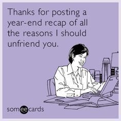 Thanks for posting a year-end recap of all the reasons I should unfriend you.