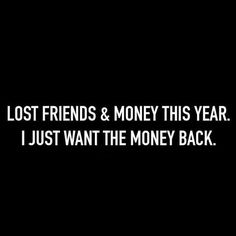 I lost friends and money this year i just want the money back