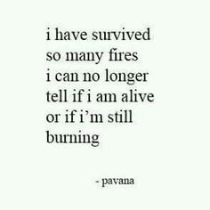 I have survived so many fires, I can't tell if I am alive or if I'm still burning. - Pavana.