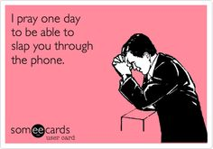 I pray one day to be able to slap you through the phone.