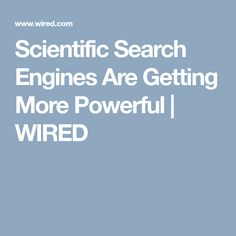 Scientific Search Engines Are Getting More Powerful | WIRED