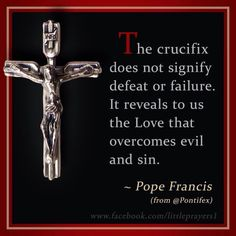The Cruicifix does not signify defeat or failure.  It reveals to us the Love that overcomes evil and sin.  --Pope Francis