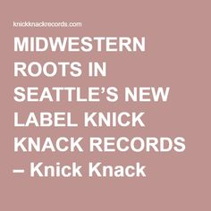 MIDWESTERN ROOTS IN SEATTLE'S NEW LABEL KNICK KNACK RECORDS – Knick Knack Records
