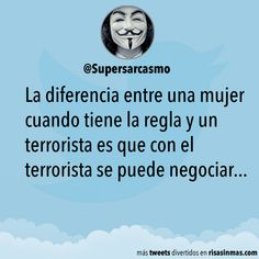 La diferencia entre una mujer cuando tiene la regla y un terrorista es que con el terrorista se puede negociar...